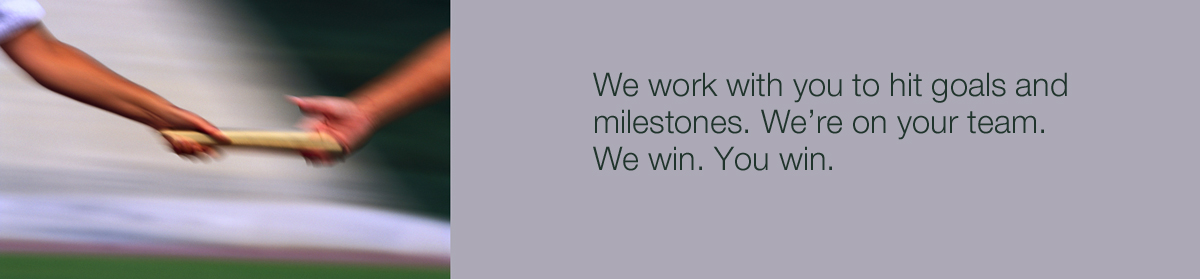 We work with you to hit goals and milestones. We're on your team. We win. You win.